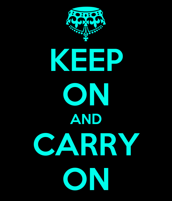 KEEP ON AND CARRY ON