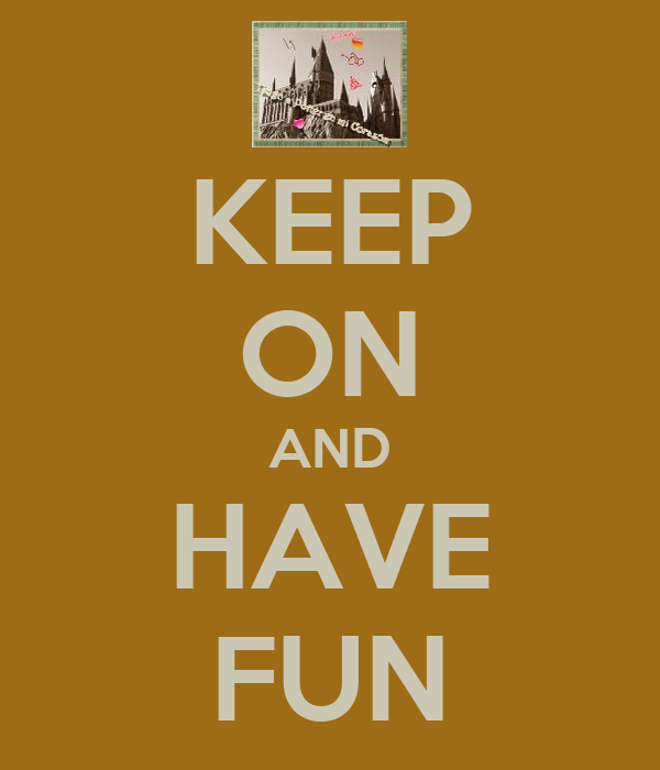KEEP ON AND HAVE FUN