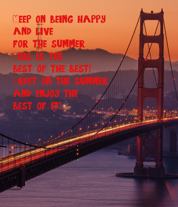 Keep on being happy,  and live  for the summer, This is the best of the best!  Greet on the summer and enjoy the best of it!