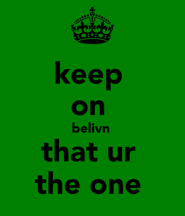 keep  on  belivn  that ur  the one