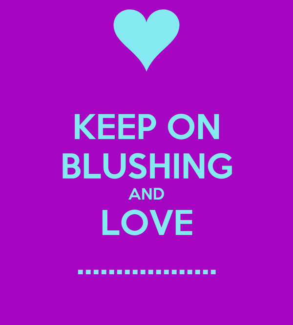 KEEP ON BLUSHING AND LOVE ..................