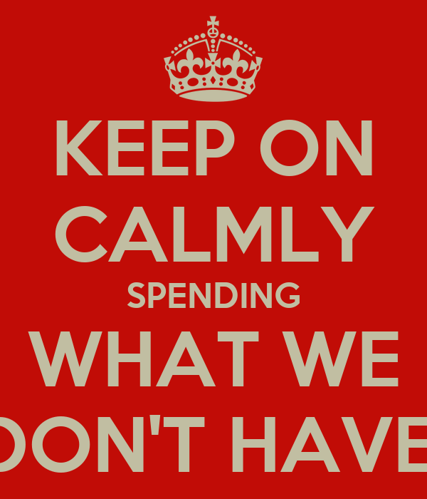 KEEP ON CALMLY SPENDING WHAT WE DON'T HAVE!