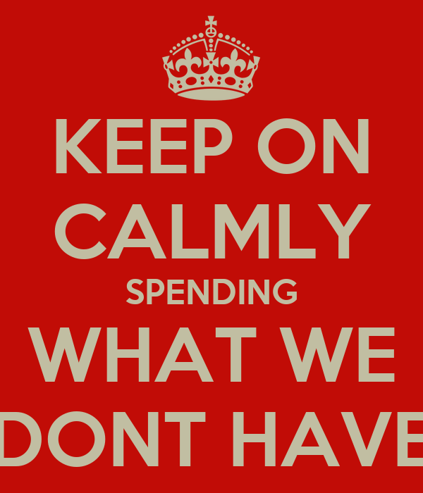 KEEP ON CALMLY SPENDING WHAT WE DONT HAVE