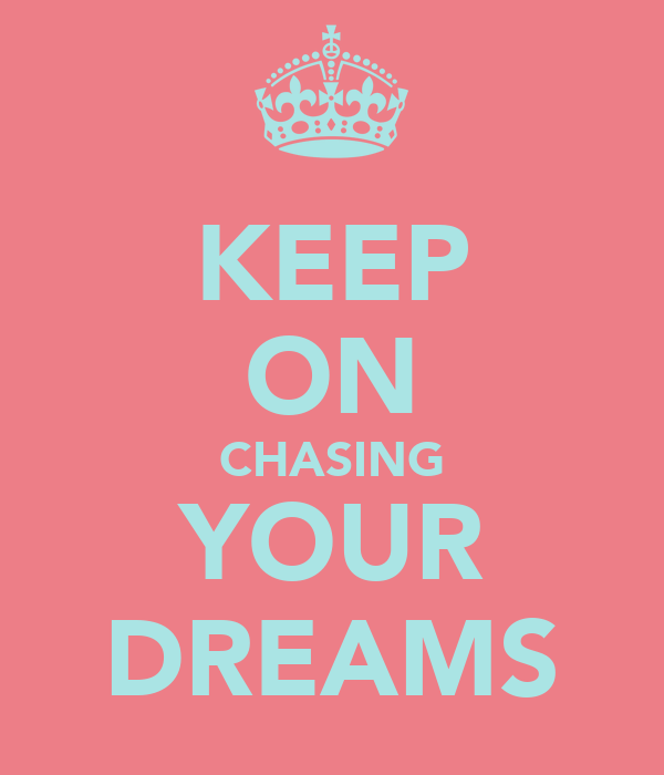 KEEP ON CHASING YOUR DREAMS