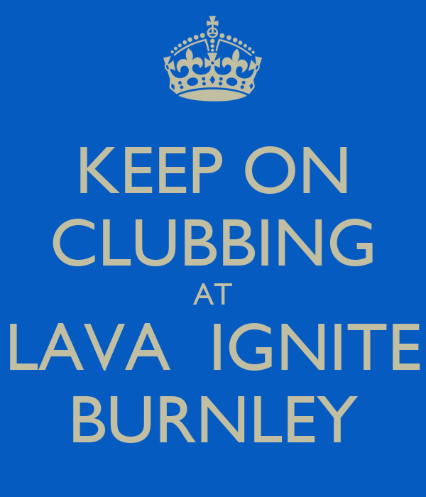 KEEP ON CLUBBING AT LAVA  IGNITE BURNLEY