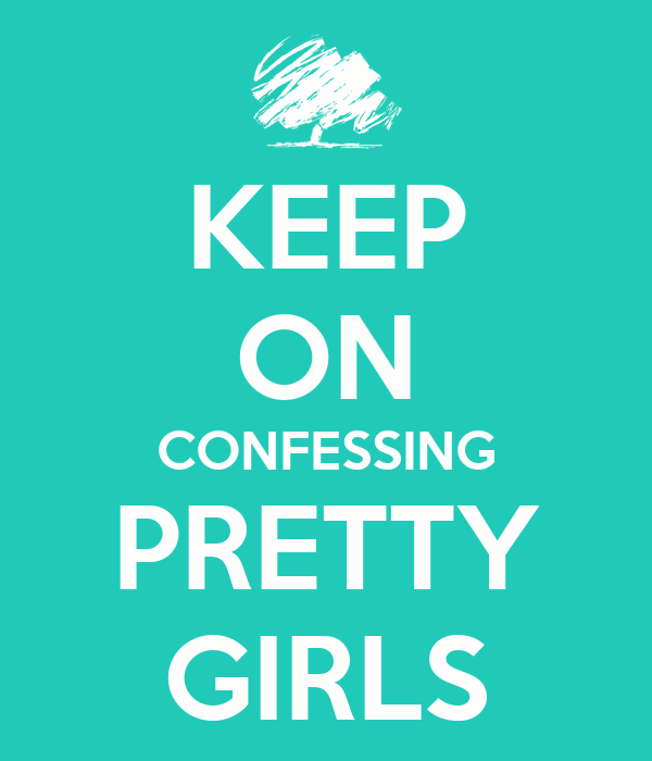 KEEP ON CONFESSING PRETTY GIRLS