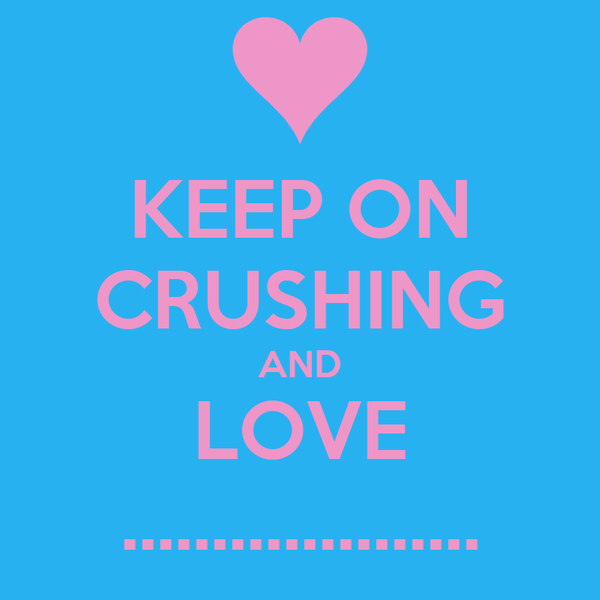 KEEP ON CRUSHING AND LOVE ....................