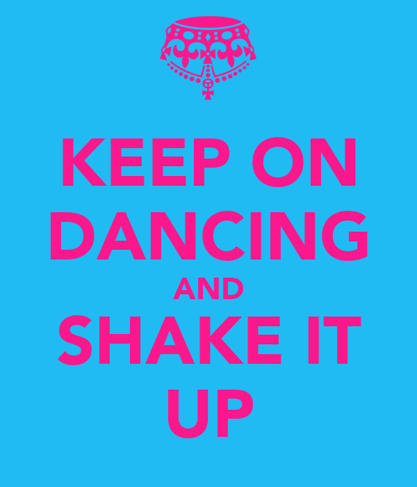 KEEP ON DANCING AND SHAKE IT UP