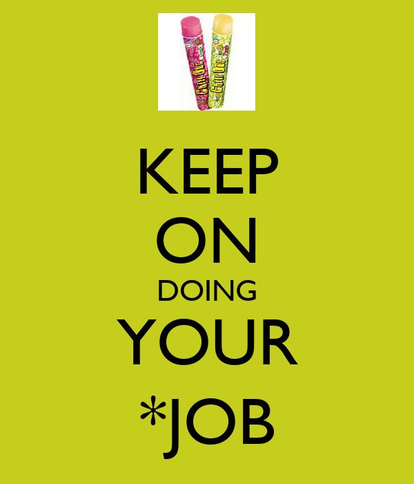KEEP ON DOING YOUR *JOB