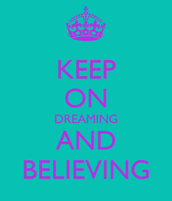 KEEP ON DREAMING AND BELIEVING