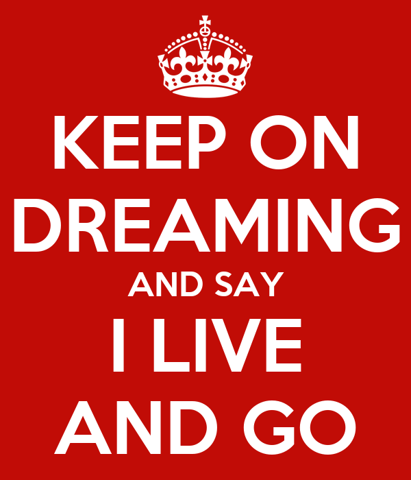 KEEP ON DREAMING AND SAY I LIVE AND GO