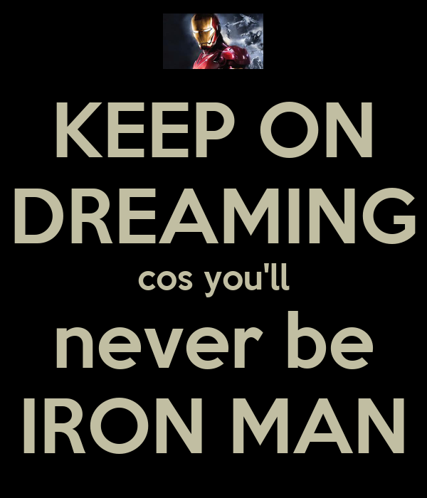 KEEP ON DREAMING cos you'll never be IRON MAN