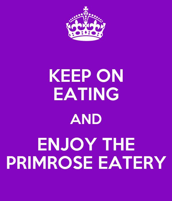 KEEP ON EATING AND ENJOY THE PRIMROSE EATERY