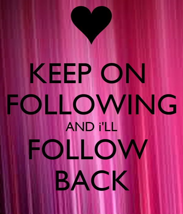KEEP ON  FOLLOWING AND i'LL FOLLOW  BACK