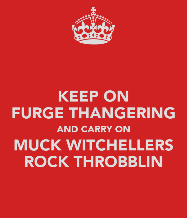 KEEP ON FURGE THANGERING AND CARRY ON MUCK WITCHELLERS ROCK THROBBLIN
