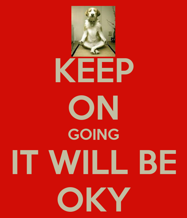 KEEP ON GOING IT WILL BE OKY