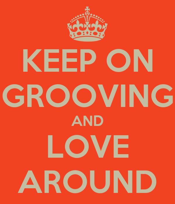 KEEP ON GROOVING AND LOVE AROUND