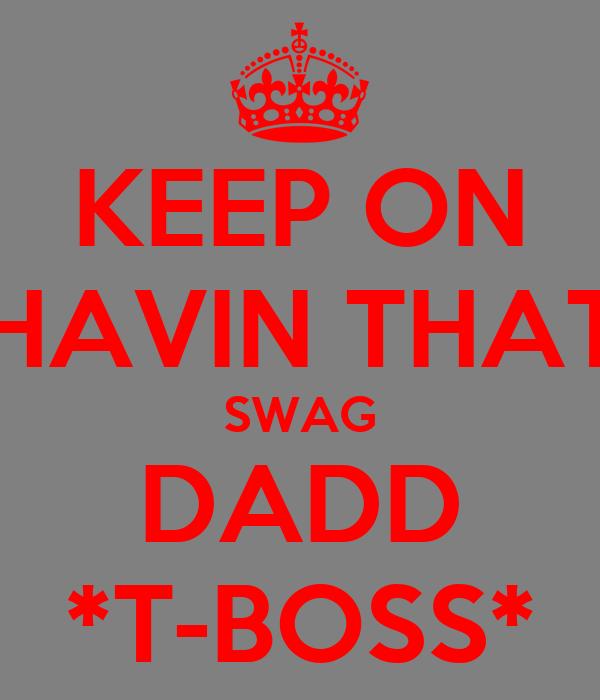 KEEP ON HAVIN THAT SWAG DADD *T-BOSS*
