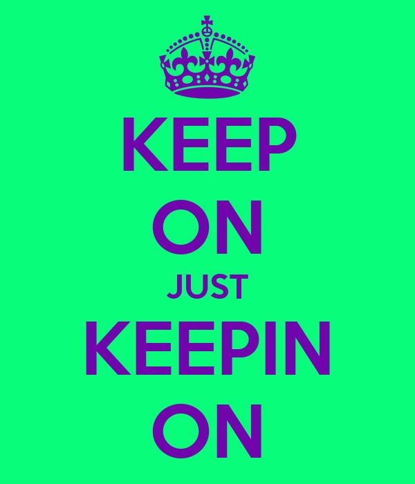 KEEP ON JUST KEEPIN ON