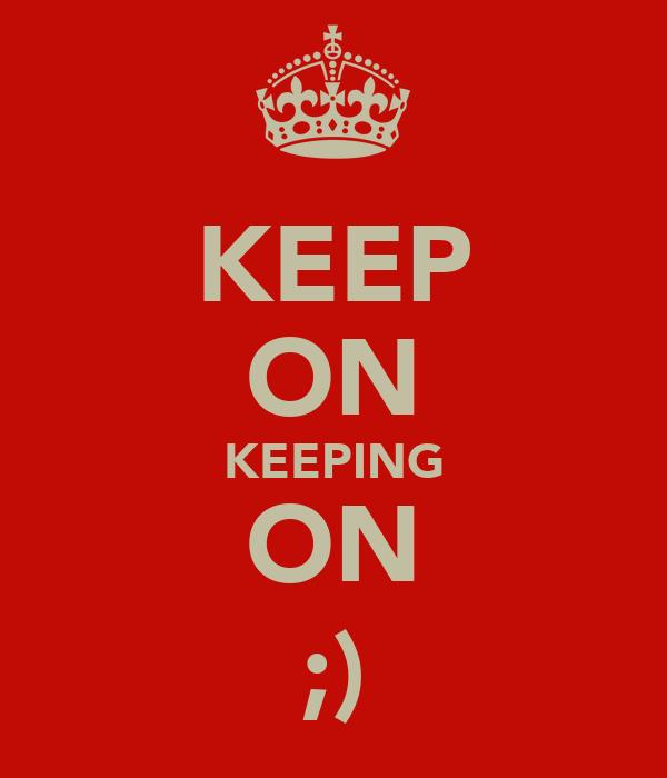 KEEP ON KEEPING ON ;)