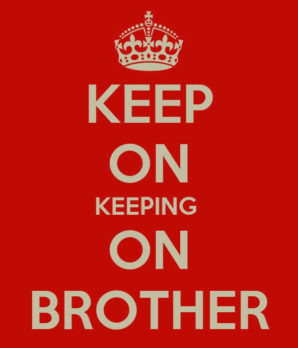 KEEP ON KEEPING  ON BROTHER
