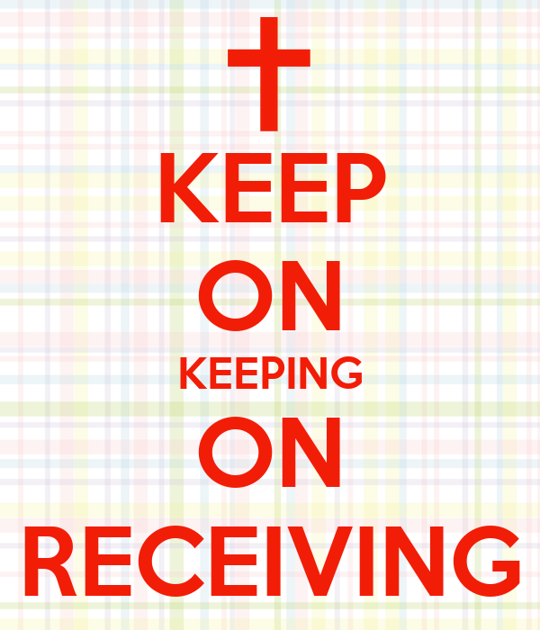 KEEP ON KEEPING ON RECEIVING
