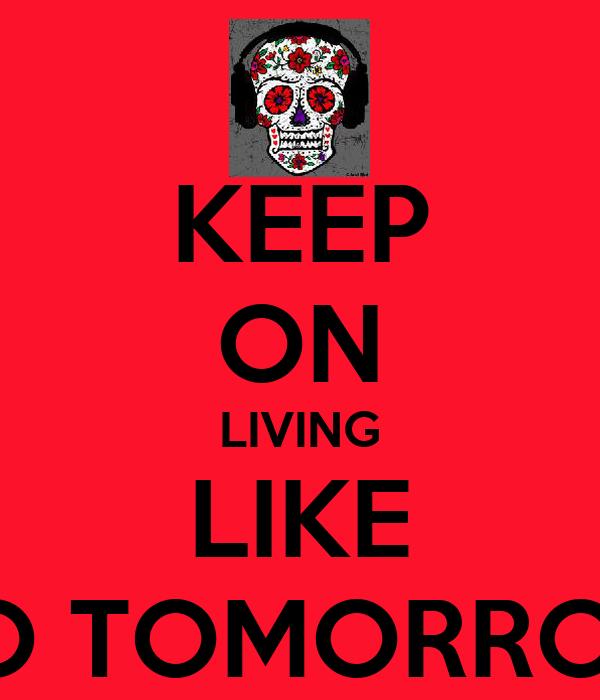 KEEP ON LIVING LIKE NO TOMORROW