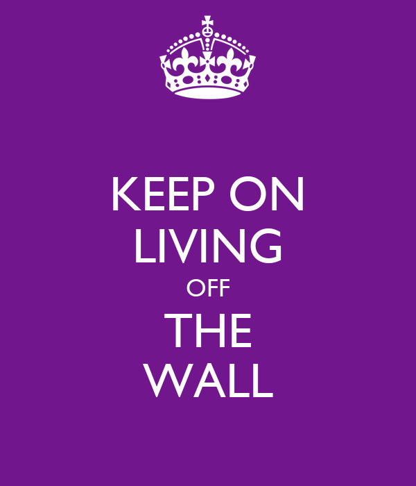 KEEP ON LIVING OFF THE WALL
