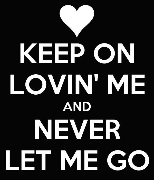 KEEP ON LOVIN' ME AND NEVER LET ME GO
