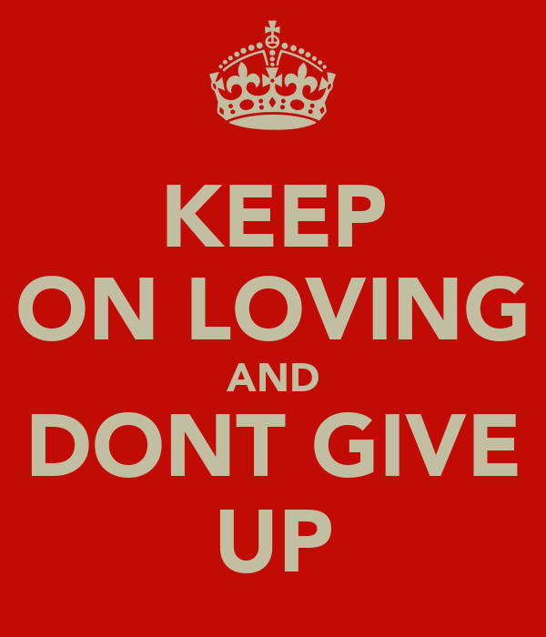 KEEP ON LOVING AND DONT GIVE UP