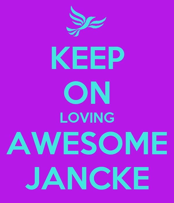 KEEP ON LOVING AWESOME JANCKE