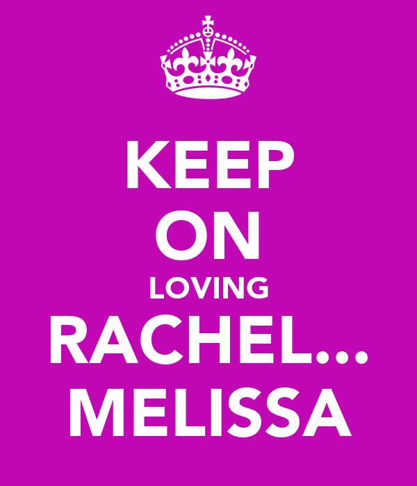 KEEP ON LOVING RACHEL... MELISSA