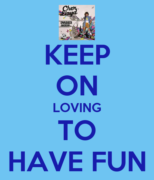 KEEP ON LOVING TO HAVE FUN