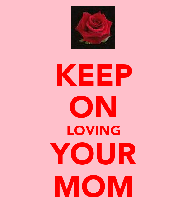 KEEP ON LOVING YOUR MOM