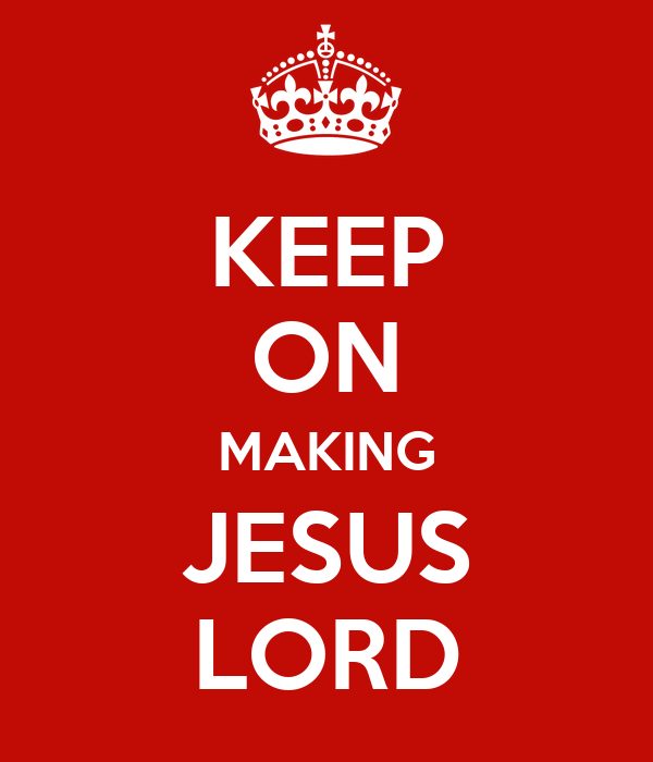 KEEP ON MAKING JESUS LORD