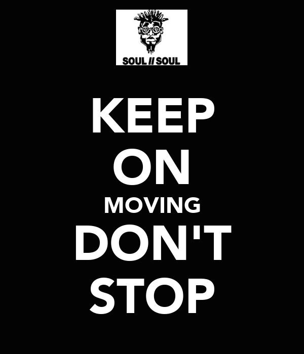 KEEP ON MOVING DON'T STOP