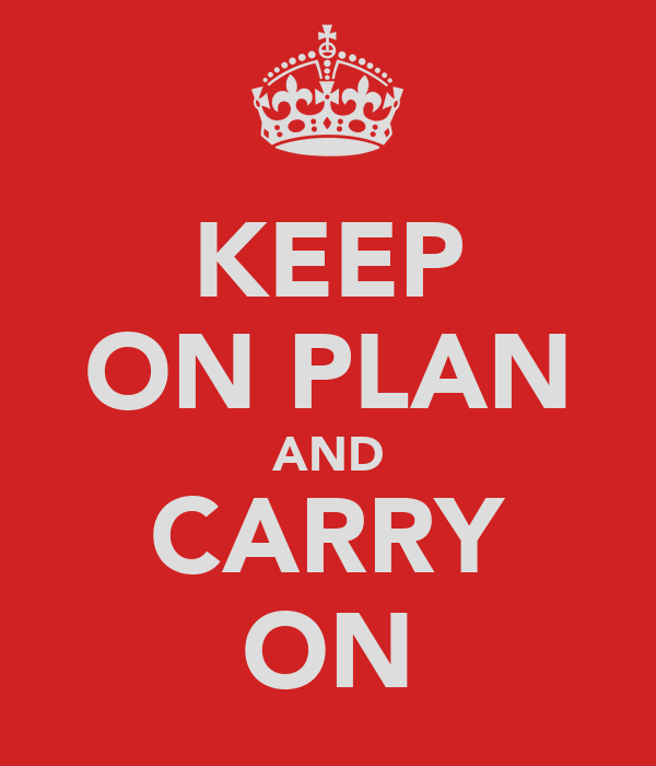 KEEP ON PLAN AND CARRY ON
