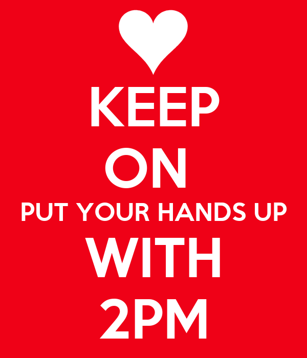 KEEP ON  PUT YOUR HANDS UP WITH 2PM