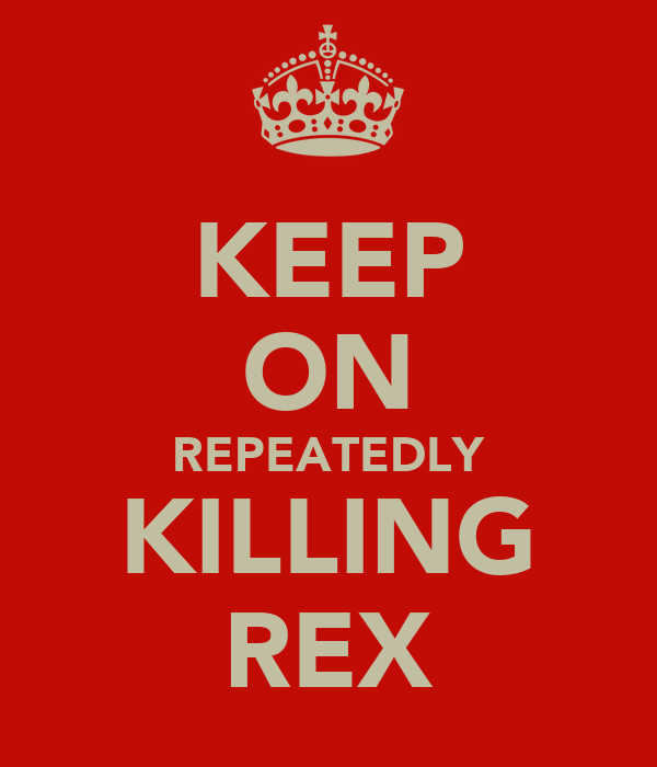 KEEP ON REPEATEDLY KILLING REX