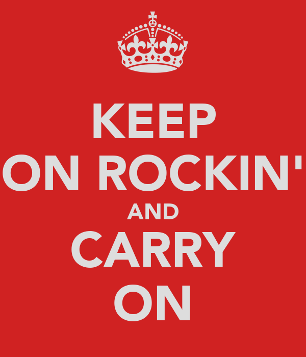 KEEP ON ROCKIN' AND CARRY ON