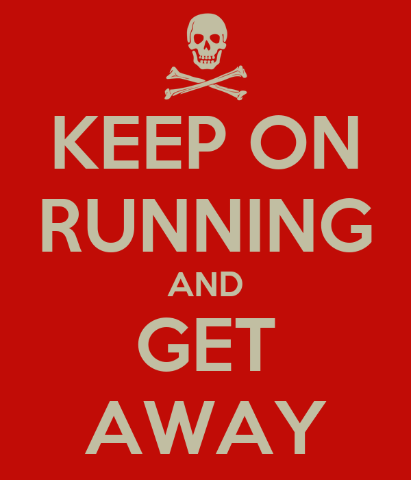KEEP ON RUNNING AND GET AWAY