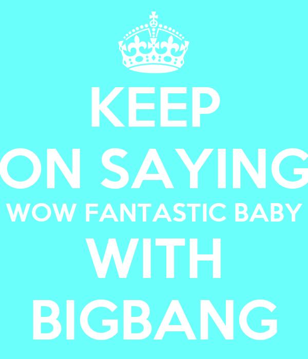 KEEP ON SAYING WOW FANTASTIC BABY WITH BIGBANG