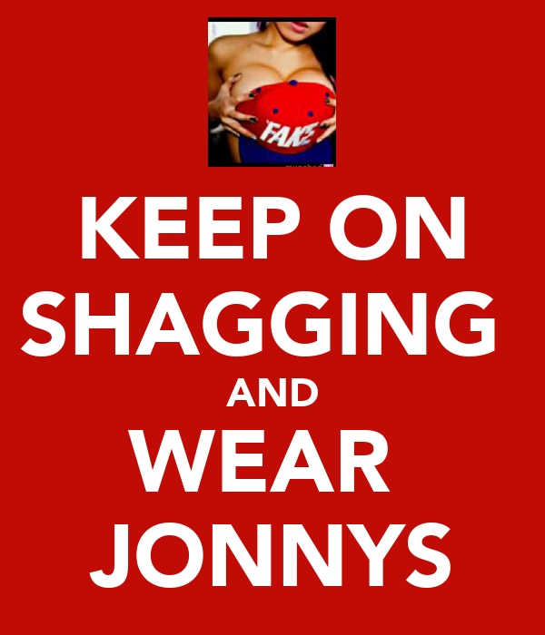 KEEP ON SHAGGING  AND WEAR  JONNYS