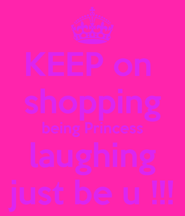 KEEP on  shopping being Princess laughing just be u !!!