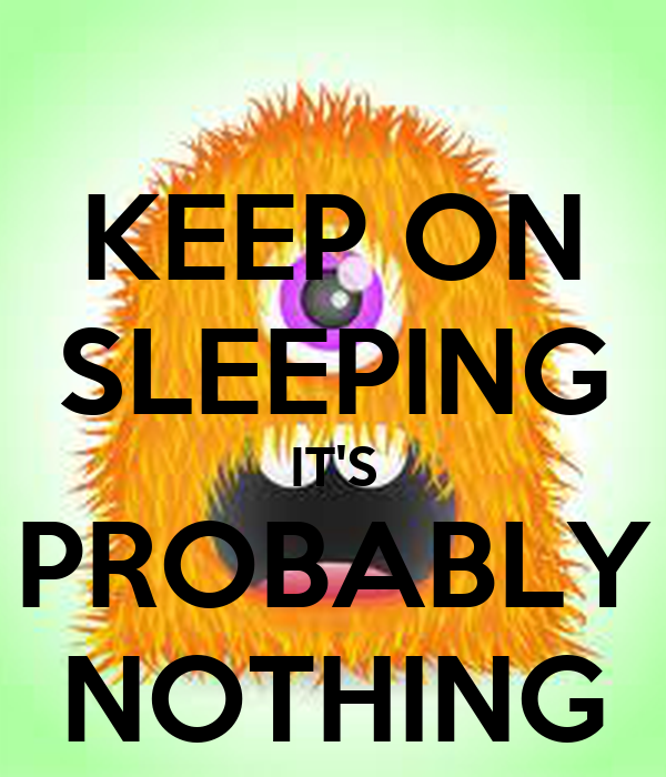 KEEP ON SLEEPING IT'S PROBABLY NOTHING