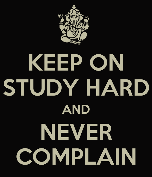 KEEP ON STUDY HARD AND NEVER COMPLAIN