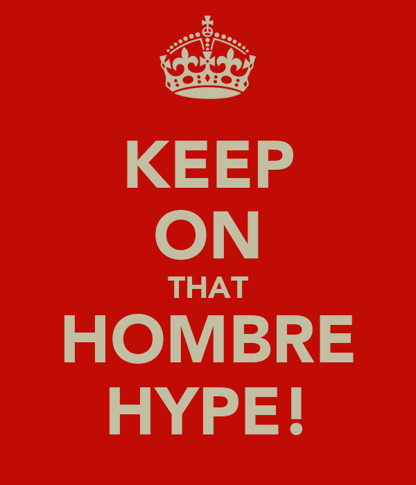 KEEP ON THAT HOMBRE HYPE!