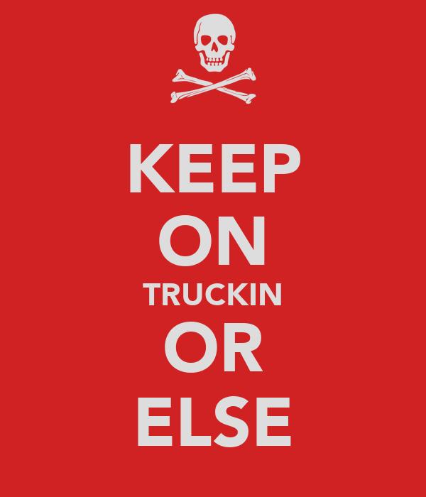 KEEP ON TRUCKIN OR ELSE