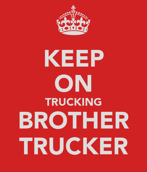 KEEP ON TRUCKING BROTHER TRUCKER