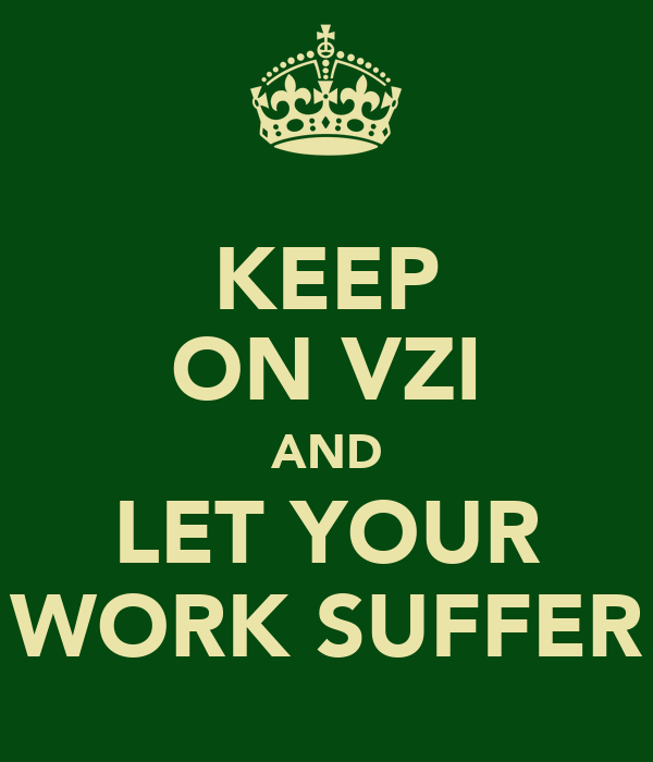 KEEP ON VZI AND LET YOUR WORK SUFFER